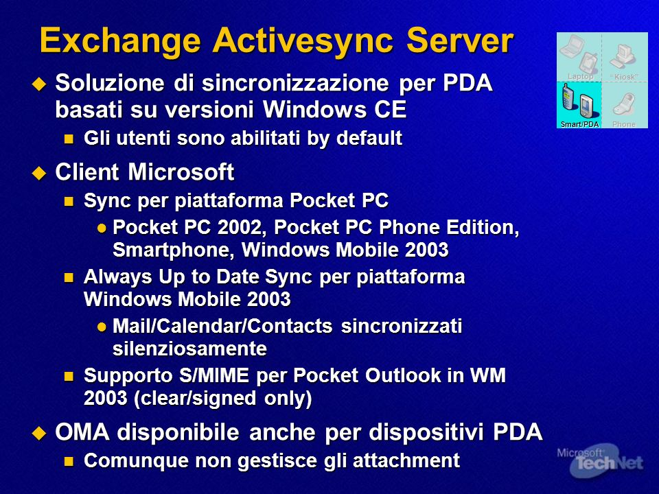 Exchange Activesync Server Soluzione di sincronizzazione per PDA basati su versioni Windows CE Soluzione di sincronizzazione per PDA basati su versioni Windows CE Gli utenti sono abilitati by default Gli utenti sono abilitati by default Client Microsoft Client Microsoft Sync per piattaforma Pocket PC Sync per piattaforma Pocket PC Pocket PC 2002, Pocket PC Phone Edition, Smartphone, Windows Mobile 2003 Pocket PC 2002, Pocket PC Phone Edition, Smartphone, Windows Mobile 2003 Always Up to Date Sync per piattaforma Windows Mobile 2003 Always Up to Date Sync per piattaforma Windows Mobile 2003 Mail/Calendar/Contacts sincronizzati silenziosamente Mail/Calendar/Contacts sincronizzati silenziosamente Supporto S/MIME per Pocket Outlook in WM 2003 (clear/signed only) Supporto S/MIME per Pocket Outlook in WM 2003 (clear/signed only) OMA disponibile anche per dispositivi PDA OMA disponibile anche per dispositivi PDA Comunque non gestisce gli attachment Comunque non gestisce gli attachment Kiosk Laptop Phone Smart/PDA
