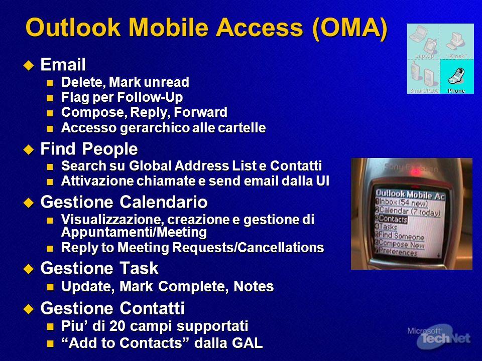 Outlook Mobile Access (OMA) Rappresenta una soluzione mobile per Exchange praticamente indipendente dai dispositivi Rappresenta una soluzione mobile per Exchange praticamente indipendente dai dispositivi La lista ufficiale dei dispositivi supportati include La lista ufficiale dei dispositivi supportati include Device HTML (PPC/SP, Windows Mobile, PC Browser) Device HTML (PPC/SP, Windows Mobile, PC Browser) Device xHTML (WAP 2.x markup) (SSL Security) Device xHTML (WAP 2.x markup) (SSL Security) Dispositivi cHTML (iMode) (iMode N504i) Dispositivi cHTML (iMode) (iMode N504i) Ogni dispositivo con un browser puo accedere allapplicazione.