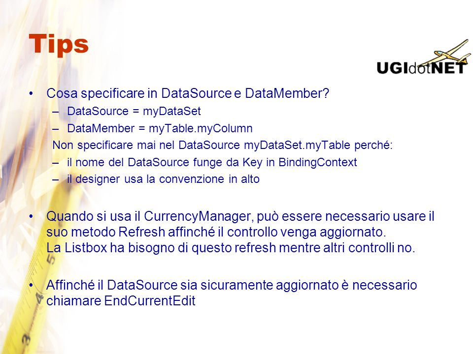 Tips Cosa specificare in DataSource e DataMember? –DataSource = myDataSet –DataMember = myTable.myColumn Non specificare mai nel DataSource myDataSet.