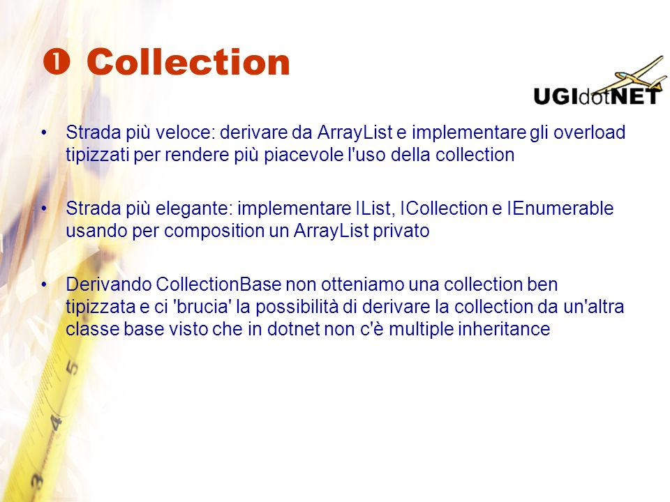 Collection Implementare IList (e quindi anche ICollection e IEnumerable) IList: metodi base come Add, Remove, Clear e Contains IList è l unica interfaccia indispensabile per essere un datasource valido nelle Winform ICollection: proprietà Count, SyncRoot IEnumerable: GetEnumerator indispensabile per poter usare foreach IEnumerable è l unica interfaccia indispensabile per essere un datasource valido nelle Webform