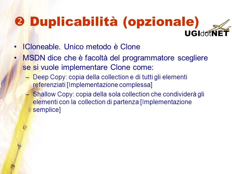 Duplicabilità (opzionale) ICloneable. Unico metodo è Clone MSDN dice che è facoltà del programmatore scegliere se si vuole implementare Clone come: –D