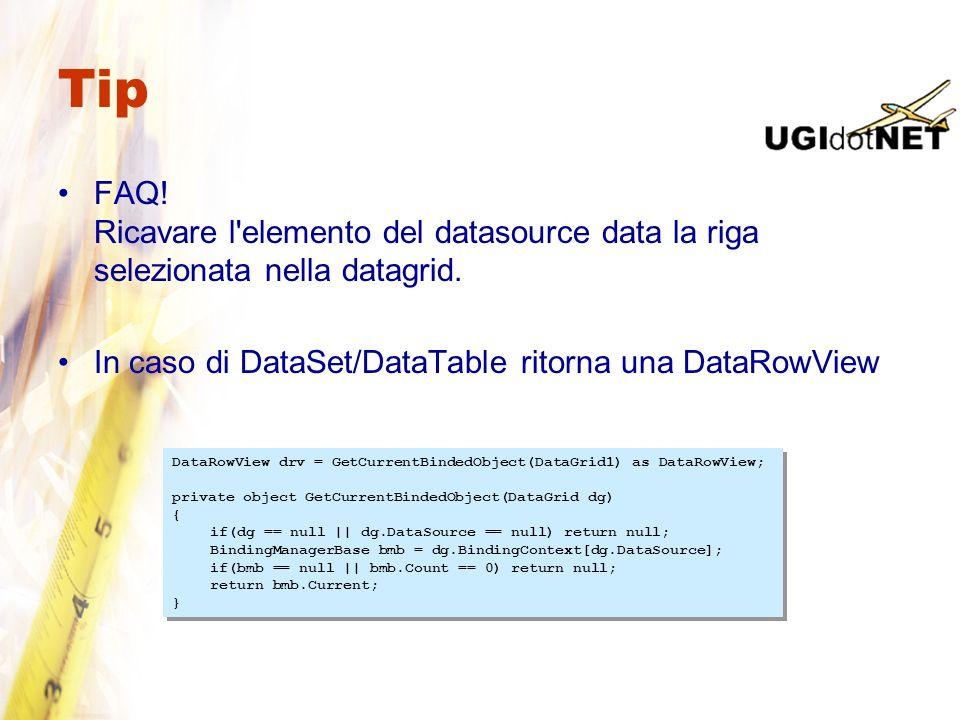 Tip FAQ! Ricavare l'elemento del datasource data la riga selezionata nella datagrid. In caso di DataSet/DataTable ritorna una DataRowView DataRowView