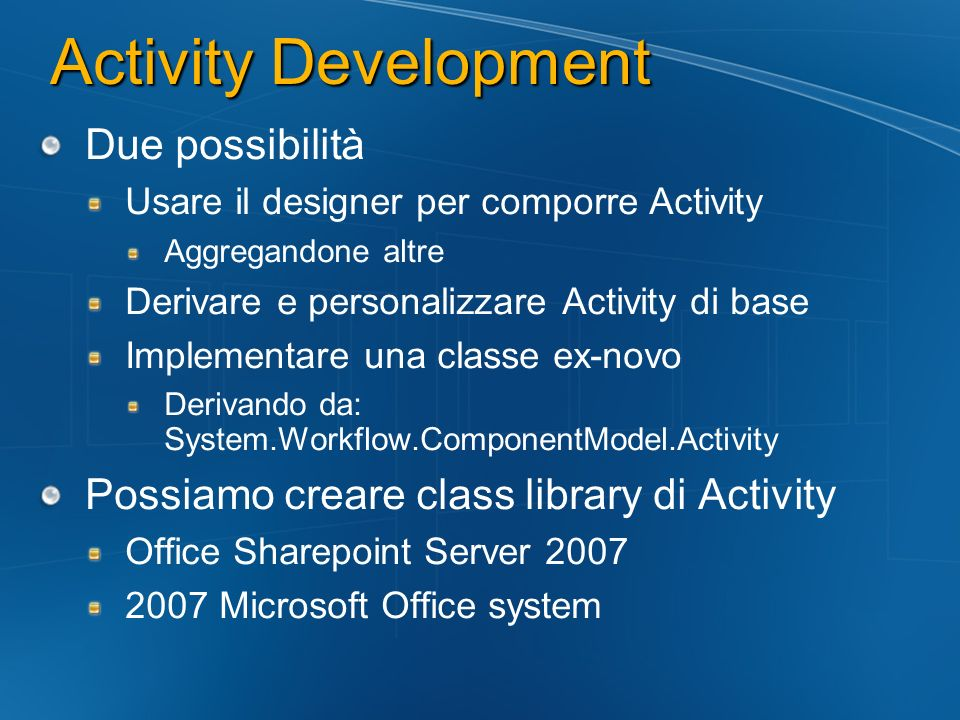 Activity Development Due possibilità Usare il designer per comporre Activity Aggregandone altre Derivare e personalizzare Activity di base Implementare una classe ex-novo Derivando da: System.Workflow.ComponentModel.Activity Possiamo creare class library di Activity Office Sharepoint Server Microsoft Office system