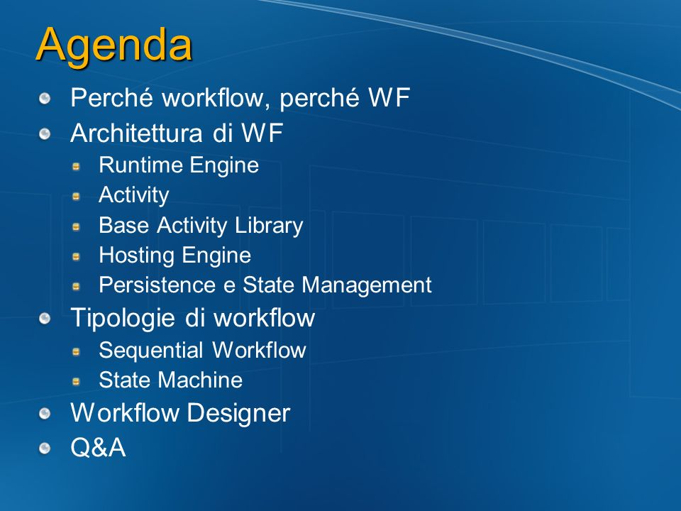 Agenda Perché workflow, perché WF Architettura di WF Runtime Engine Activity Base Activity Library Hosting Engine Persistence e State Management Tipologie di workflow Sequential Workflow State Machine Workflow Designer Q&A