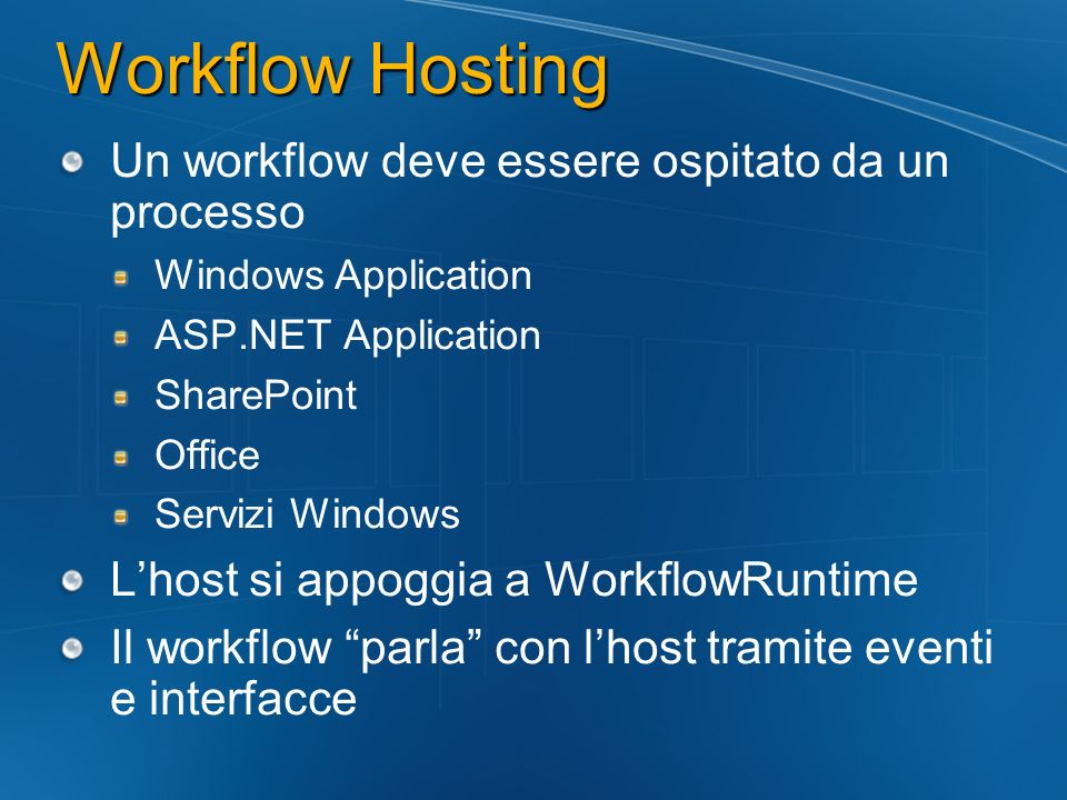 Un workflow deve essere ospitato da un processo Windows Application ASP.NET Application SharePoint Office Servizi Windows Lhost si appoggia a WorkflowRuntime Il workflow parla con lhost tramite eventi e interfacce