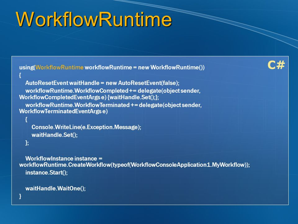 WorkflowRuntime C# using(WorkflowRuntime workflowRuntime = new WorkflowRuntime()) { AutoResetEvent waitHandle = new AutoResetEvent(false); workflowRuntime.WorkflowCompleted += delegate(object sender, WorkflowCompletedEventArgs e) {waitHandle.Set();}; workflowRuntime.WorkflowTerminated += delegate(object sender, WorkflowTerminatedEventArgs e) { Console.WriteLine(e.Exception.Message); waitHandle.Set(); }; WorkflowInstance instance = workflowRuntime.CreateWorkflow(typeof(WorkflowConsoleApplication1.MyWorkflow)); instance.Start(); waitHandle.WaitOne(); }