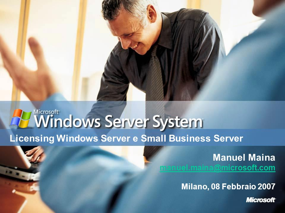 Licensing Windows Server e Small Business Server Manuel Maina manuel.maina@microsoft.com Milano, 08 Febbraio 2007