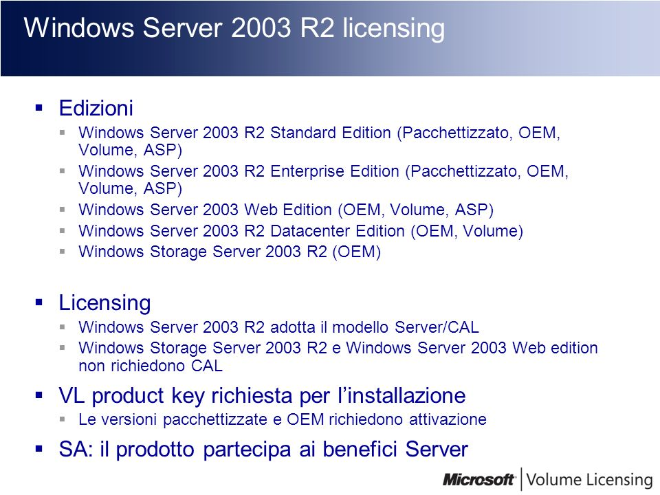 Windows Server 2003 R2 licensing Edizioni Windows Server 2003 R2 Standard Edition (Pacchettizzato, OEM, Volume, ASP) Windows Server 2003 R2 Enterprise
