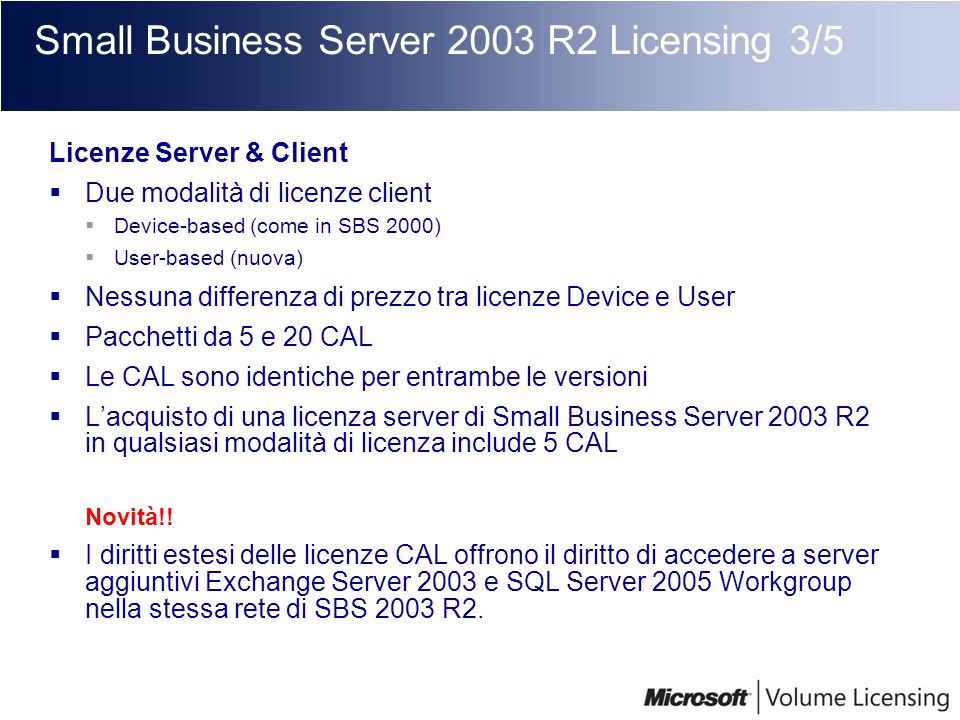 Small Business Server 2003 R2 Licensing 3/5 Licenze Server & Client Due modalità di licenze client Device-based (come in SBS 2000) User-based (nuova)