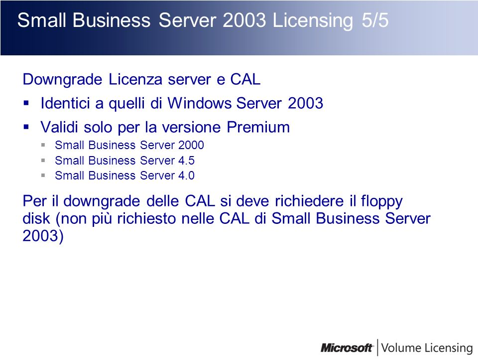 Small Business Server 2003 Licensing 5/5 Downgrade Licenza server e CAL Identici a quelli di Windows Server 2003 Validi solo per la versione Premium S