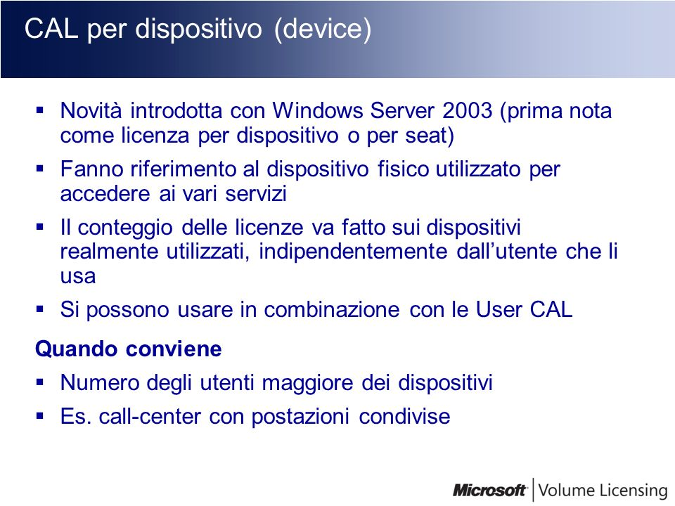 CAL per dispositivo (device) Novità introdotta con Windows Server 2003 (prima nota come licenza per dispositivo o per seat) Fanno riferimento al dispo