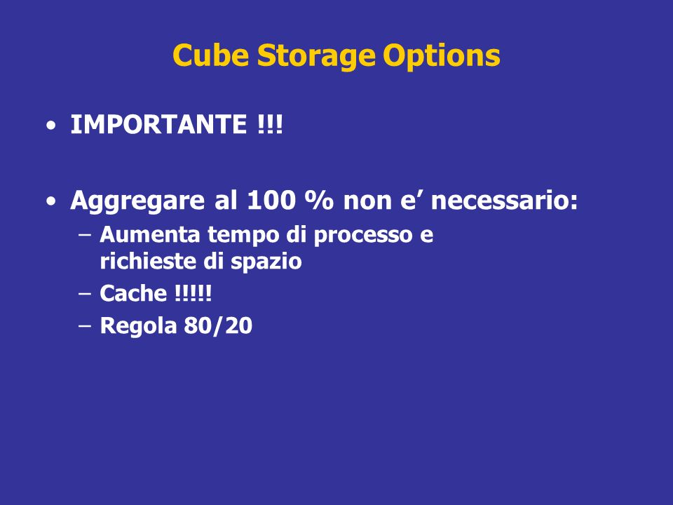 Cube Storage Options IMPORTANTE !!! Aggregare al 100 % non e necessario: –Aumenta tempo di processo e richieste di spazio –Cache !!!!! –Regola 80/20