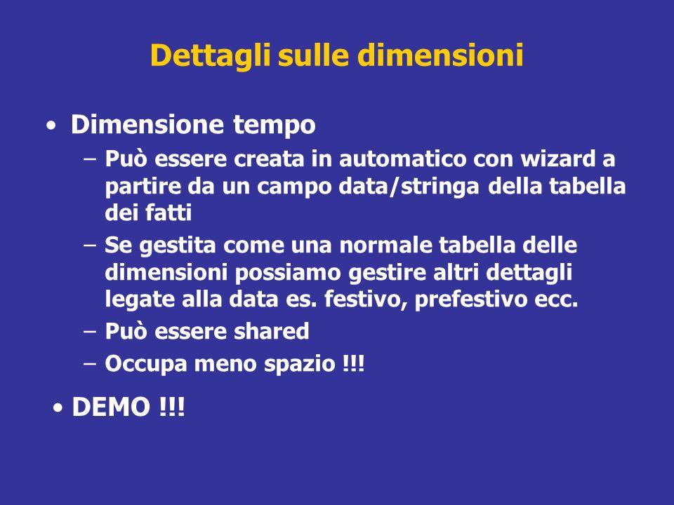 Dettagli sulle dimensioni Dimensione tempo –Può essere creata in automatico con wizard a partire da un campo data/stringa della tabella dei fatti –Se