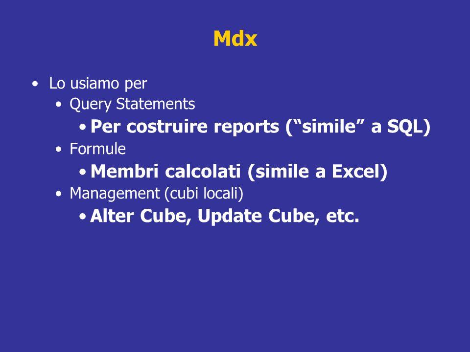 Mdx Lo usiamo per Query Statements Per costruire reports (simile a SQL) Formule Membri calcolati (simile a Excel) Management (cubi locali) Alter Cube,