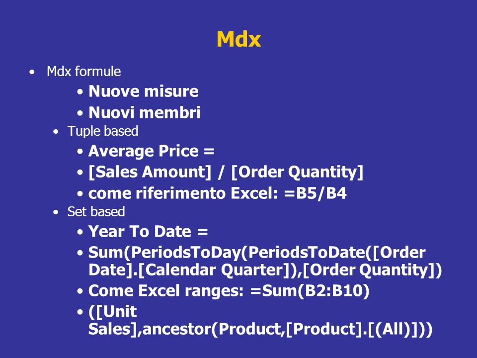 Mdx Mdx formule Nuove misure Nuovi membri Tuple based Average Price = [Sales Amount] / [Order Quantity] come riferimento Excel: =B5/B4 Set based Year To Date = Sum(PeriodsToDay(PeriodsToDate([Order Date].[Calendar Quarter]),[Order Quantity]) Come Excel ranges: =Sum(B2:B10) ([Unit Sales],ancestor(Product,[Product].[(All)]))