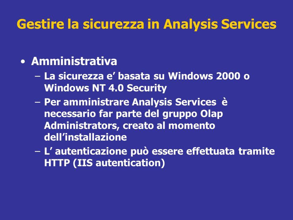 Amministrativa –La sicurezza e basata su Windows 2000 o Windows NT 4.0 Security –Per amministrare Analysis Services è necessario far parte del gruppo