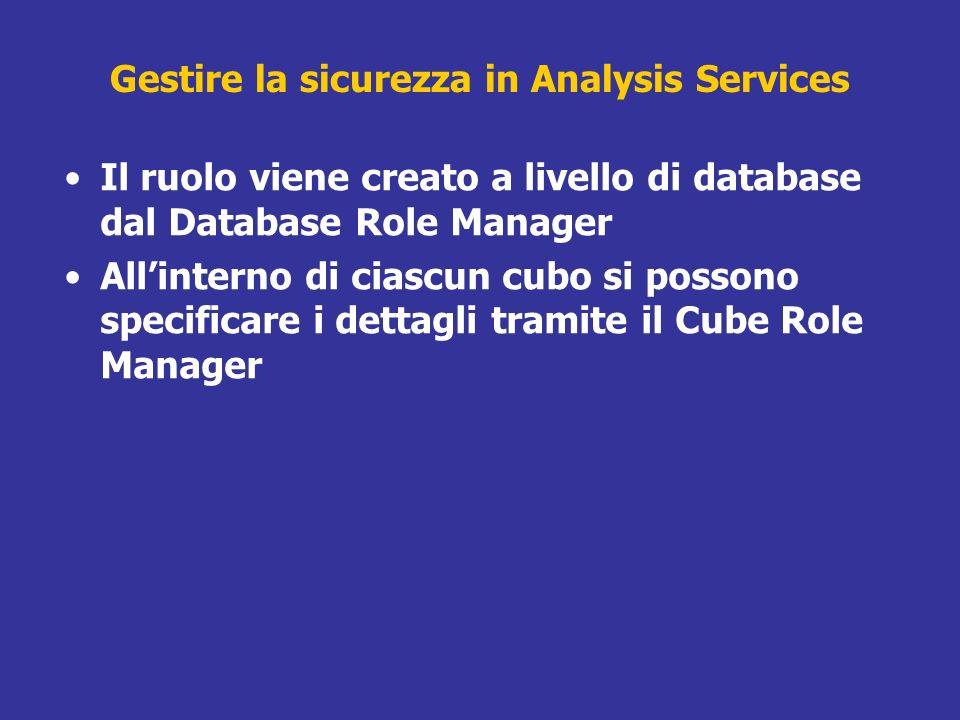 Il ruolo viene creato a livello di database dal Database Role Manager Allinterno di ciascun cubo si possono specificare i dettagli tramite il Cube Rol