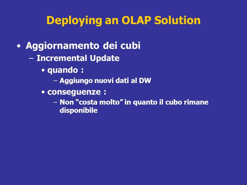 Deploying an OLAP Solution Aggiornamento dei cubi –Incremental Update quando : –Aggiungo nuovi dati al DW conseguenze : –Non costa molto in quanto il