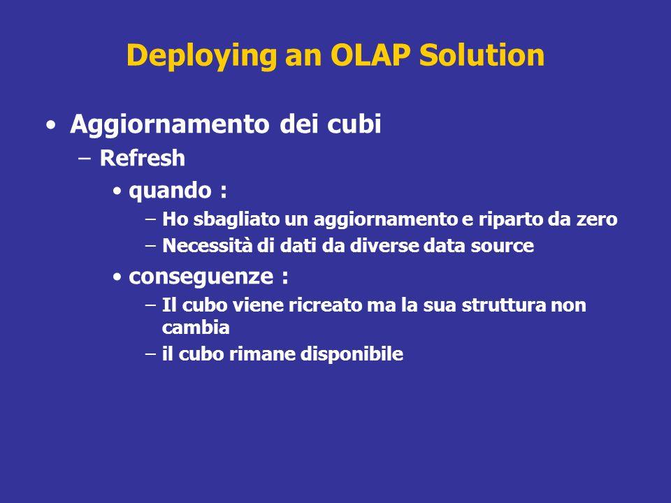 Deploying an OLAP Solution Aggiornamento dei cubi –Refresh quando : –Ho sbagliato un aggiornamento e riparto da zero –Necessità di dati da diverse dat