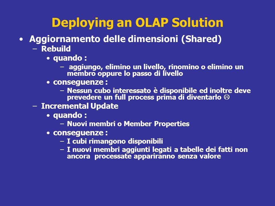 Deploying an OLAP Solution Aggiornamento delle dimensioni (Shared) –Rebuild quando : – aggiungo, elimino un livello, rinomino o elimino un membro oppu