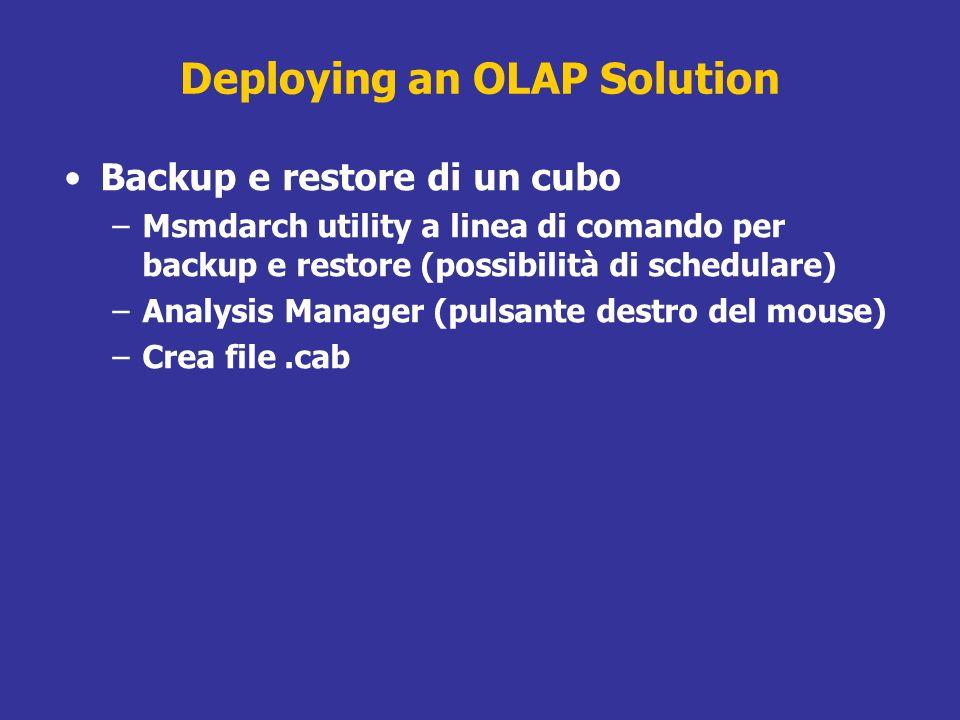 Deploying an OLAP Solution Backup e restore di un cubo –Msmdarch utility a linea di comando per backup e restore (possibilità di schedulare) –Analysis