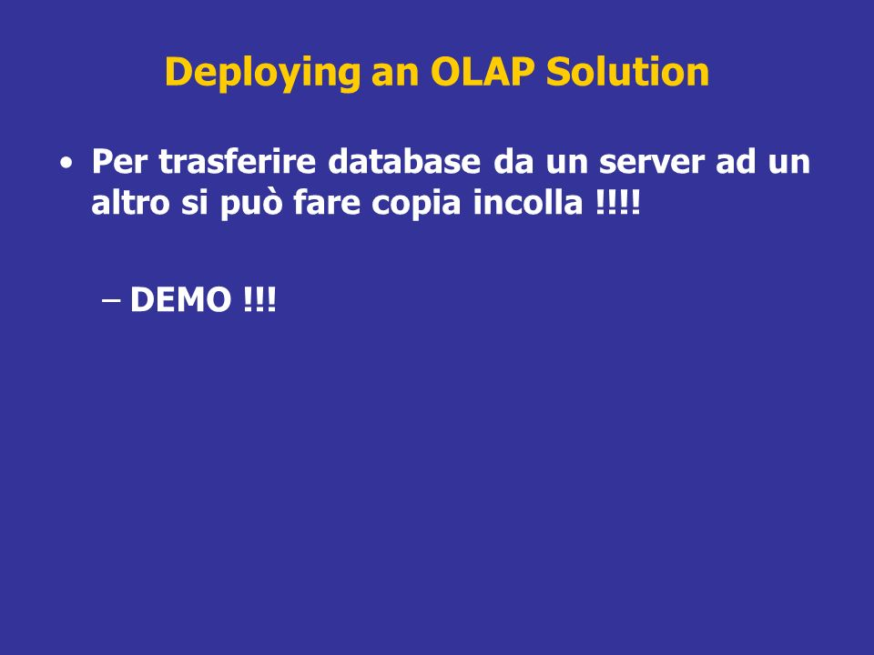 Deploying an OLAP Solution Per trasferire database da un server ad un altro si può fare copia incolla !!!! –DEMO !!!