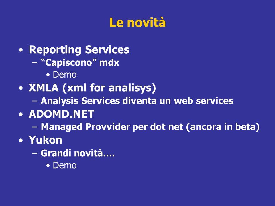 Le novità Reporting Services –Capiscono mdx Demo XMLA (xml for analisys) –Analysis Services diventa un web services ADOMD.NET –Managed Provvider per d