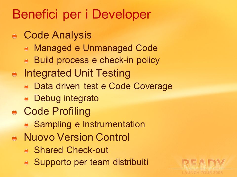 Benefici per i Developer Code Analysis Managed e Unmanaged Code Build process e check-in policy Integrated Unit Testing Data driven test e Code Coverage Debug integrato Code Profiling Sampling e Instrumentation Nuovo Version Control Shared Check-out Supporto per team distribuiti