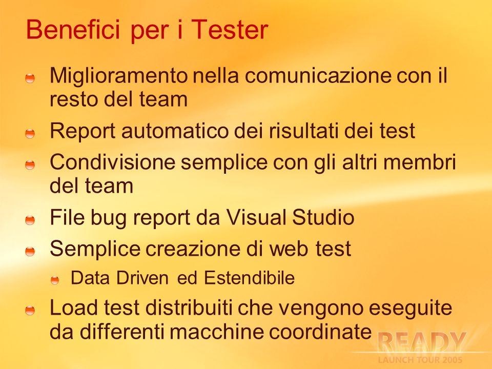Benefici per i Tester Miglioramento nella comunicazione con il resto del team Report automatico dei risultati dei test Condivisione semplice con gli altri membri del team File bug report da Visual Studio Semplice creazione di web test Data Driven ed Estendibile Load test distribuiti che vengono eseguite da differenti macchine coordinate