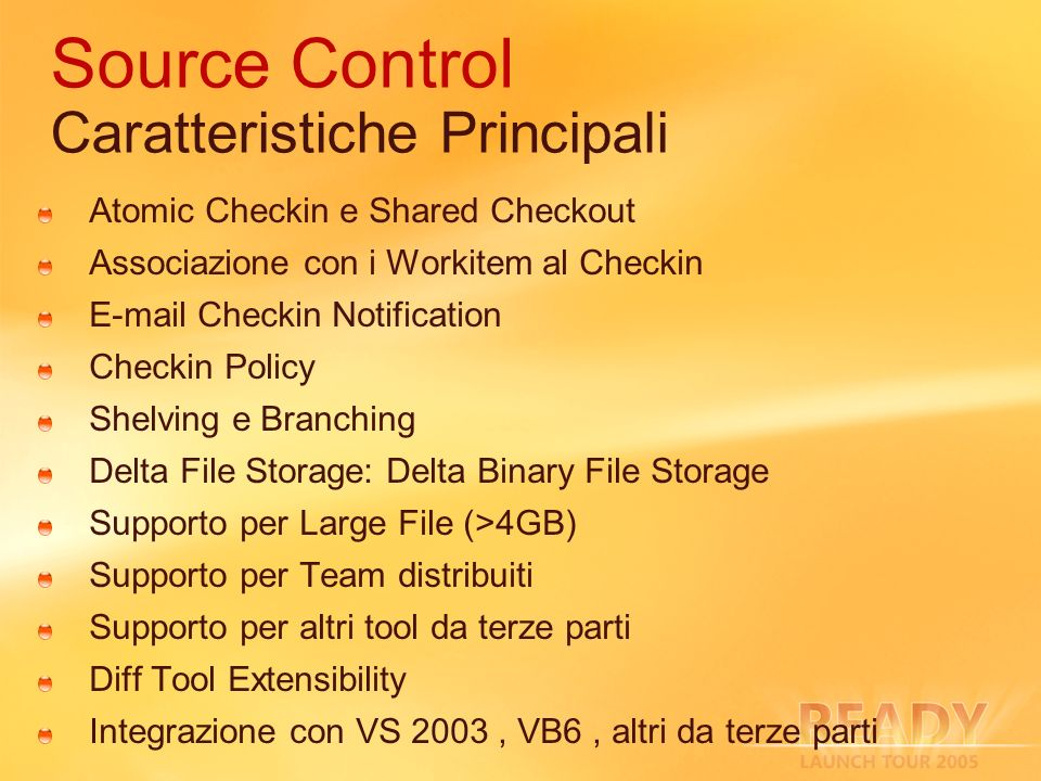 Source Control Caratteristiche Principali Atomic Checkin e Shared Checkout Associazione con i Workitem al Checkin E-mail Checkin Notification Checkin Policy Shelving e Branching Delta File Storage: Delta Binary File Storage Supporto per Large File (>4GB) Supporto per Team distribuiti Supporto per altri tool da terze parti Diff Tool Extensibility Integrazione con VS 2003, VB6, altri da terze parti