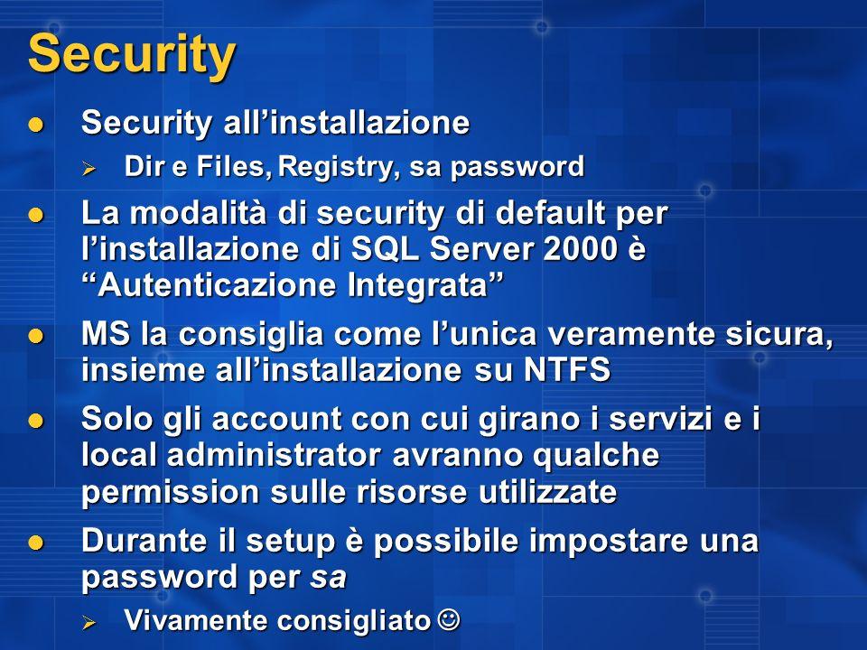 Security Security allinstallazione Security allinstallazione Dir e Files, Registry, sa password Dir e Files, Registry, sa password La modalità di security di default per linstallazione di SQL Server 2000 è Autenticazione Integrata La modalità di security di default per linstallazione di SQL Server 2000 è Autenticazione Integrata MS la consiglia come lunica veramente sicura, insieme allinstallazione su NTFS MS la consiglia come lunica veramente sicura, insieme allinstallazione su NTFS Solo gli account con cui girano i servizi e i local administrator avranno qualche permission sulle risorse utilizzate Solo gli account con cui girano i servizi e i local administrator avranno qualche permission sulle risorse utilizzate Durante il setup è possibile impostare una password per sa Durante il setup è possibile impostare una password per sa Vivamente consigliato Vivamente consigliato