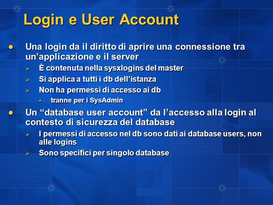 Login e User Account Una login da il diritto di aprire una connessione tra unapplicazione e il server Una login da il diritto di aprire una connession