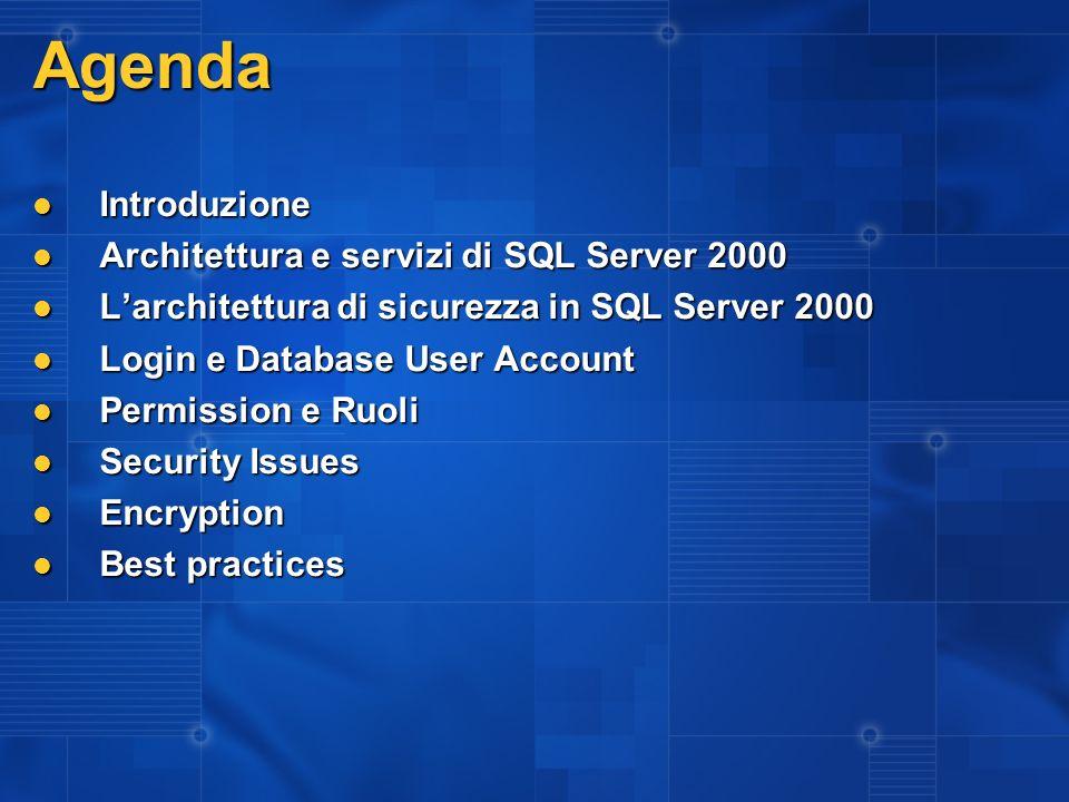 Login e User Account Una login da il diritto di aprire una connessione tra unapplicazione e il server Una login da il diritto di aprire una connessione tra unapplicazione e il server È contenuta nella sysxlogins del master È contenuta nella sysxlogins del master Si applica a tutti i db dellistanza Si applica a tutti i db dellistanza Non ha permessi di accesso ai db Non ha permessi di accesso ai db tranne per i SysAdmin tranne per i SysAdmin Un database user account da laccesso alla login al contesto di sicurezza del database Un database user account da laccesso alla login al contesto di sicurezza del database I permessi di accesso nel db sono dati ai database users, non alle logins I permessi di accesso nel db sono dati ai database users, non alle logins Sono specifici per singolo database Sono specifici per singolo database