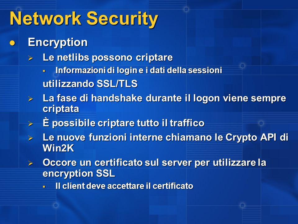 Network Security Encryption Encryption Le netlibs possono criptare Le netlibs possono criptare Informazioni di login e i dati della sessioni Informazioni di login e i dati della sessioni utilizzando SSL/TLS La fase di handshake durante il logon viene sempre criptata La fase di handshake durante il logon viene sempre criptata È possibile criptare tutto il traffico È possibile criptare tutto il traffico Le nuove funzioni interne chiamano le Crypto API di Win2K Le nuove funzioni interne chiamano le Crypto API di Win2K Occore un certificato sul server per utilizzare la encryption SSL Occore un certificato sul server per utilizzare la encryption SSL Il client deve accettare il certificato Il client deve accettare il certificato
