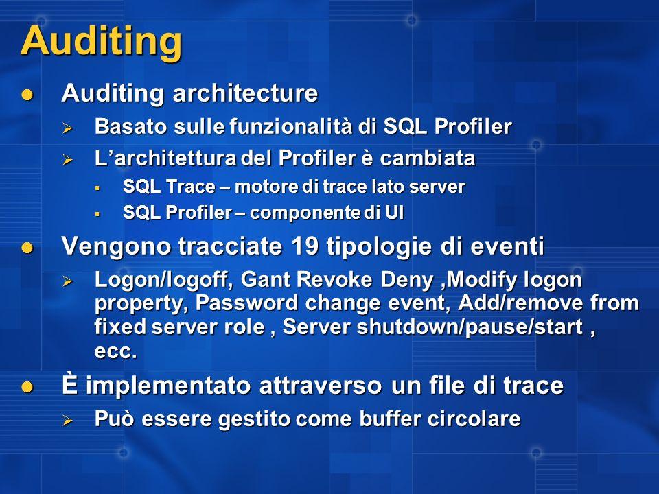 Auditing Auditing architecture Auditing architecture Basato sulle funzionalità di SQL Profiler Basato sulle funzionalità di SQL Profiler Larchitettura del Profiler è cambiata Larchitettura del Profiler è cambiata SQL Trace – motore di trace lato server SQL Trace – motore di trace lato server SQL Profiler – componente di UI SQL Profiler – componente di UI Vengono tracciate 19 tipologie di eventi Vengono tracciate 19 tipologie di eventi Logon/logoff, Gant Revoke Deny,Modify logon property, Password change event, Add/remove from fixed server role, Server shutdown/pause/start, ecc.