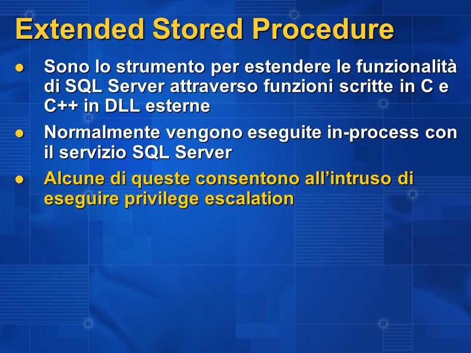 Extended Stored Procedure Sono lo strumento per estendere le funzionalità di SQL Server attraverso funzioni scritte in C e C++ in DLL esterne Sono lo strumento per estendere le funzionalità di SQL Server attraverso funzioni scritte in C e C++ in DLL esterne Normalmente vengono eseguite in-process con il servizio SQL Server Normalmente vengono eseguite in-process con il servizio SQL Server Alcune di queste consentono allintruso di eseguire privilege escalation Alcune di queste consentono allintruso di eseguire privilege escalation