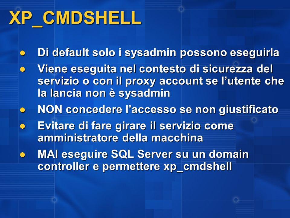 XP_CMDSHELL Di default solo i sysadmin possono eseguirla Di default solo i sysadmin possono eseguirla Viene eseguita nel contesto di sicurezza del ser