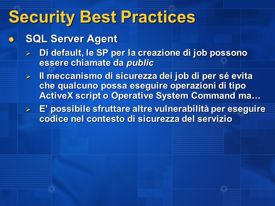 Security Best Practices SQL Server Agent SQL Server Agent Di default, le SP per la creazione di job possono essere chiamate da public Di default, le SP per la creazione di job possono essere chiamate da public Il meccanismo di sicurezza dei job di per sé evita che qualcuno possa eseguire operazioni di tipo ActiveX script o Operative System Command ma… Il meccanismo di sicurezza dei job di per sé evita che qualcuno possa eseguire operazioni di tipo ActiveX script o Operative System Command ma… E possibile sfruttare altre vulnerabilità per eseguire codice nel contesto di sicurezza del servizio E possibile sfruttare altre vulnerabilità per eseguire codice nel contesto di sicurezza del servizio
