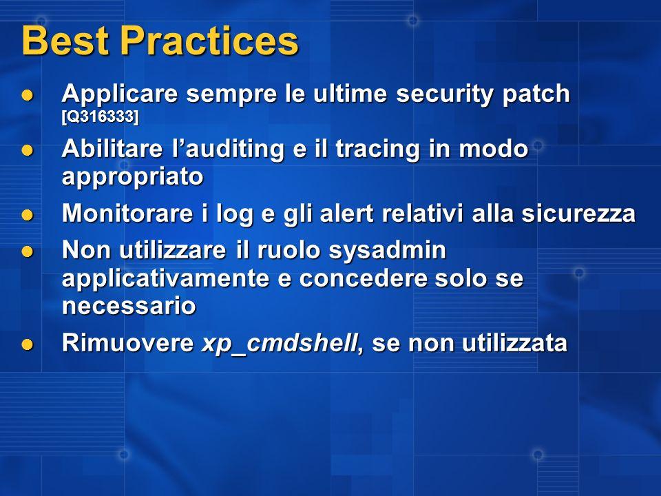 Best Practices Applicare sempre le ultime security patch [Q316333] Applicare sempre le ultime security patch [Q316333] Abilitare lauditing e il tracing in modo appropriato Abilitare lauditing e il tracing in modo appropriato Monitorare i log e gli alert relativi alla sicurezza Monitorare i log e gli alert relativi alla sicurezza Non utilizzare il ruolo sysadmin applicativamente e concedere solo se necessario Non utilizzare il ruolo sysadmin applicativamente e concedere solo se necessario Rimuovere xp_cmdshell, se non utilizzata Rimuovere xp_cmdshell, se non utilizzata