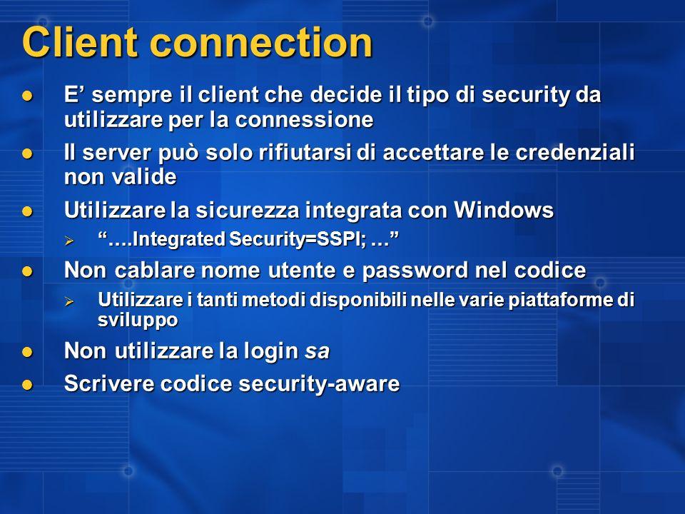 Client connection E sempre il client che decide il tipo di security da utilizzare per la connessione E sempre il client che decide il tipo di security da utilizzare per la connessione Il server può solo rifiutarsi di accettare le credenziali non valide Il server può solo rifiutarsi di accettare le credenziali non valide Utilizzare la sicurezza integrata con Windows Utilizzare la sicurezza integrata con Windows ….Integrated Security=SSPI; … ….Integrated Security=SSPI; … Non cablare nome utente e password nel codice Non cablare nome utente e password nel codice Utilizzare i tanti metodi disponibili nelle varie piattaforme di sviluppo Utilizzare i tanti metodi disponibili nelle varie piattaforme di sviluppo Non utilizzare la login sa Non utilizzare la login sa Scrivere codice security-aware Scrivere codice security-aware