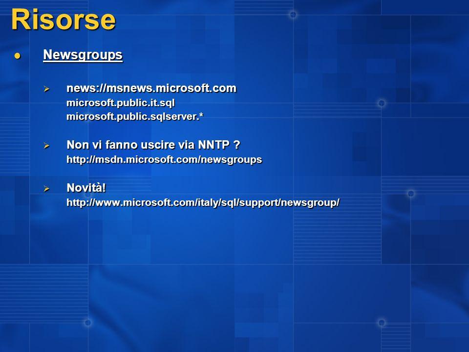 Risorse Newsgroups Newsgroups news://msnews.microsoft.com news://msnews.microsoft.commicrosoft.public.it.sqlmicrosoft.public.sqlserver.* Non vi fanno uscire via NNTP .