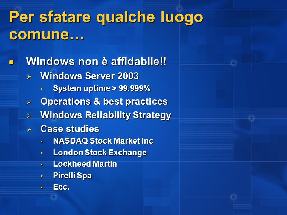 Per sfatare qualche luogo comune… Windows non è affidabile!! Windows non è affidabile!! Windows Server 2003 Windows Server 2003 System uptime > 99.999