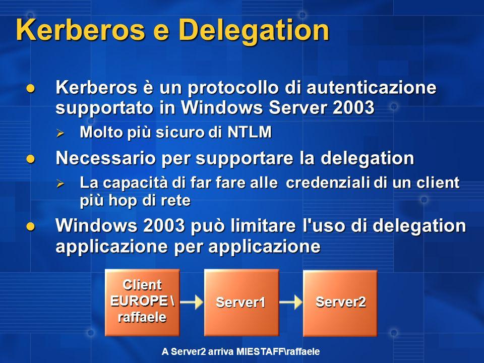 Kerberos e Delegation Kerberos è un protocollo di autenticazione supportato in Windows Server 2003 Kerberos è un protocollo di autenticazione supportato in Windows Server 2003 Molto più sicuro di NTLM Molto più sicuro di NTLM Necessario per supportare la delegation Necessario per supportare la delegation La capacità di far fare alle credenziali di un client più hop di rete La capacità di far fare alle credenziali di un client più hop di rete Windows 2003 può limitare l uso di delegation applicazione per applicazione Windows 2003 può limitare l uso di delegation applicazione per applicazione A Server2 arriva MIESTAFF\raffaele Client EUROPE \ raffaele Server1 Server2