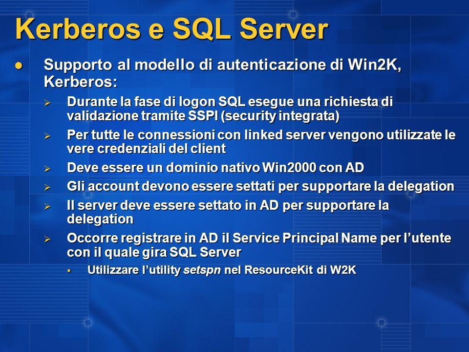 Kerberos e SQL Server Supporto al modello di autenticazione di Win2K, Kerberos: Supporto al modello di autenticazione di Win2K, Kerberos: Durante la fase di logon SQL esegue una richiesta di validazione tramite SSPI (security integrata) Durante la fase di logon SQL esegue una richiesta di validazione tramite SSPI (security integrata) Per tutte le connessioni con linked server vengono utilizzate le vere credenziali del client Per tutte le connessioni con linked server vengono utilizzate le vere credenziali del client Deve essere un dominio nativo Win2000 con AD Deve essere un dominio nativo Win2000 con AD Gli account devono essere settati per supportare la delegation Gli account devono essere settati per supportare la delegation Il server deve essere settato in AD per supportare la delegation Il server deve essere settato in AD per supportare la delegation Occorre registrare in AD il Service Principal Name per lutente con il quale gira SQL Server Occorre registrare in AD il Service Principal Name per lutente con il quale gira SQL Server Utilizzare lutility setspn nel ResourceKit di W2K Utilizzare lutility setspn nel ResourceKit di W2K