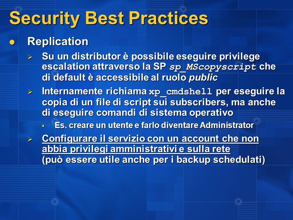 Security Best Practices Replication Replication Su un distributor è possibile eseguire privilege escalation attraverso la SP sp_MScopyscript che di default è accessibile al ruolo public Su un distributor è possibile eseguire privilege escalation attraverso la SP sp_MScopyscript che di default è accessibile al ruolo public Internamente richiama xp_cmdshell per eseguire la copia di un file di script sui subscribers, ma anche di eseguire comandi di sistema operativo Internamente richiama xp_cmdshell per eseguire la copia di un file di script sui subscribers, ma anche di eseguire comandi di sistema operativo Es.