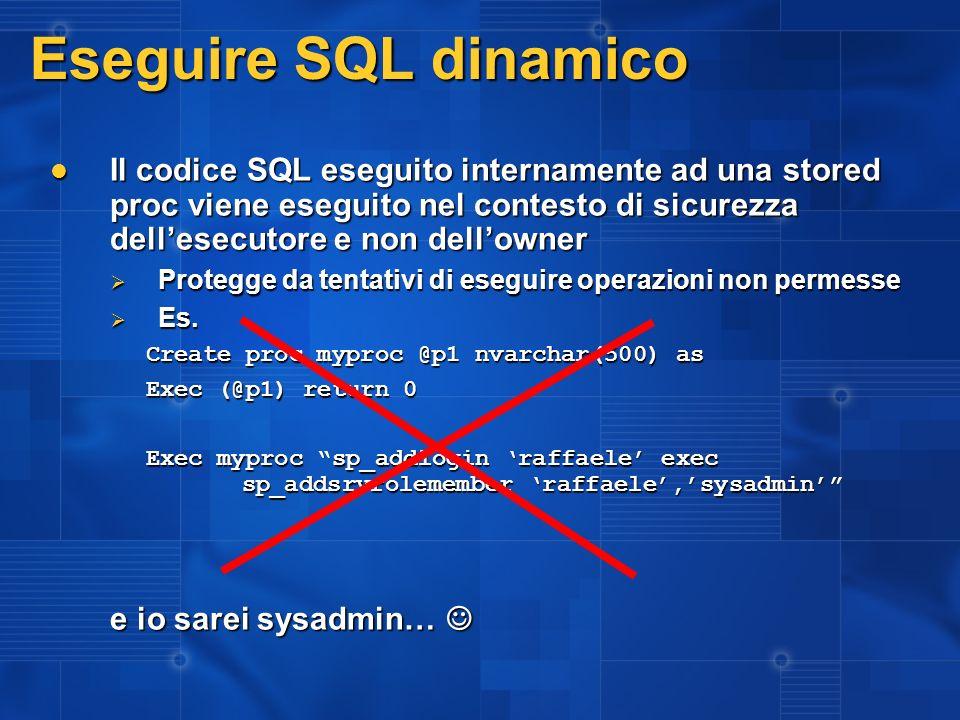 Eseguire SQL dinamico Il codice SQL eseguito internamente ad una stored proc viene eseguito nel contesto di sicurezza dellesecutore e non dellowner Il codice SQL eseguito internamente ad una stored proc viene eseguito nel contesto di sicurezza dellesecutore e non dellowner Protegge da tentativi di eseguire operazioni non permesse Protegge da tentativi di eseguire operazioni non permesse Es.