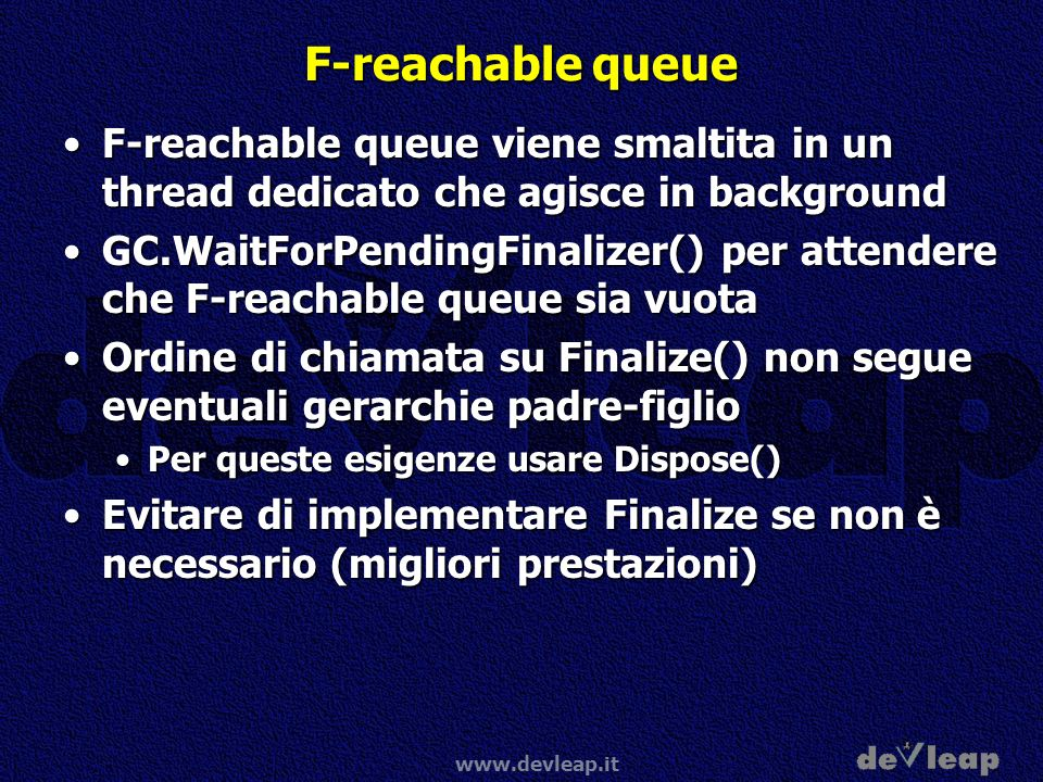 www.devleap.it F-reachable queue F-reachable queue viene smaltita in un thread dedicato che agisce in backgroundF-reachable queue viene smaltita in un thread dedicato che agisce in background GC.WaitForPendingFinalizer() per attendere che F-reachable queue sia vuotaGC.WaitForPendingFinalizer() per attendere che F-reachable queue sia vuota Ordine di chiamata su Finalize() non segue eventuali gerarchie padre-figlioOrdine di chiamata su Finalize() non segue eventuali gerarchie padre-figlio Per queste esigenze usare Dispose()Per queste esigenze usare Dispose() Evitare di implementare Finalize se non è necessario (migliori prestazioni)Evitare di implementare Finalize se non è necessario (migliori prestazioni)
