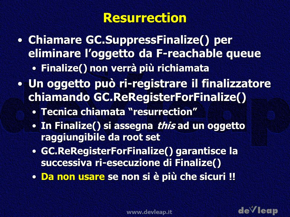 www.devleap.it Resurrection Chiamare GC.SuppressFinalize() per eliminare loggetto da F-reachable queueChiamare GC.SuppressFinalize() per eliminare log
