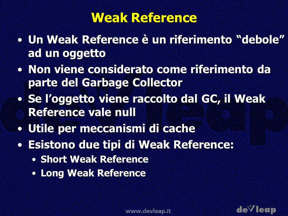 www.devleap.it Weak Reference Un Weak Reference è un riferimento debole ad un oggettoUn Weak Reference è un riferimento debole ad un oggetto Non viene