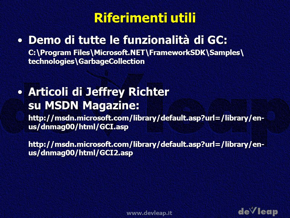 www.devleap.it Riferimenti utili Demo di tutte le funzionalità di GC:Demo di tutte le funzionalità di GC: C:\Program Files\Microsoft.NET\FrameworkSDK\Samples\ technologies\GarbageCollection Articoli di Jeffrey Richter su MSDN Magazine:Articoli di Jeffrey Richter su MSDN Magazine: http://msdn.microsoft.com/library/default.asp?url=/library/en- us/dnmag00/html/GCI.asp http://msdn.microsoft.com/library/default.asp?url=/library/en- us/dnmag00/html/GCI2.asp